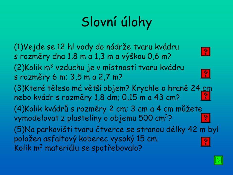 Slovní úlohy (1)Vejde se 12 hl vody do nádrže tvaru kvádru s rozměry dna 1,8 m a 1,3 m a výškou 0,6 m? (2)Kolik m 3 vzduchu je v místnosti tvaru kvádr