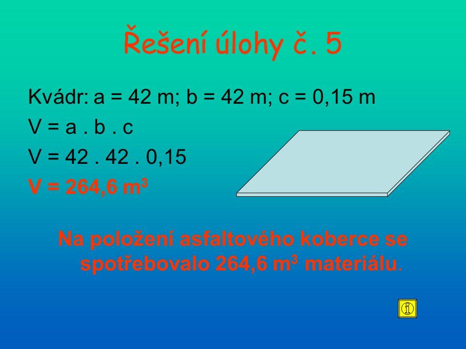 Řešení úlohy č. 5 Kvádr: a = 42 m; b = 42 m; c = 0,15 m V = a. b. c V = 42. 42. 0,15 V = 264,6 m 3 Na položení asfaltového koberce se spotřebovalo 264
