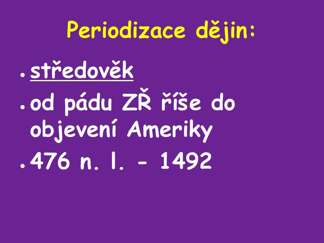Periodizace dějin: ● středověk ● od pádu ZŘ říše do objevení Ameriky ● 476 n. l. - 1492