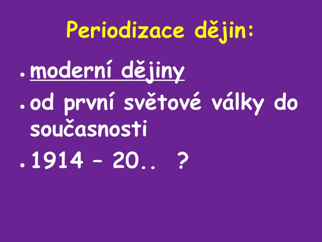 Periodizace dějin: ● moderní dějiny ● od první světové války do současnosti ● 1914 – 20..