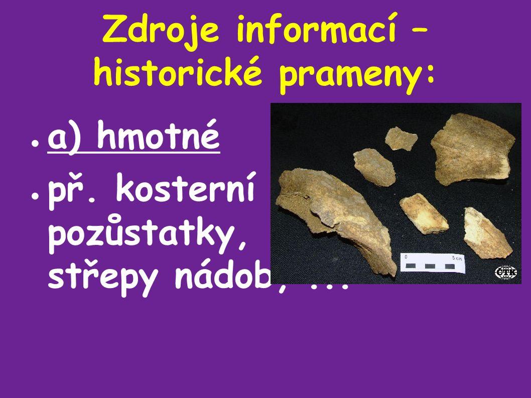 Zdroje informací – historické prameny: ● a) hmotné ● př. kosterní pozůstatky, střepy nádob,...