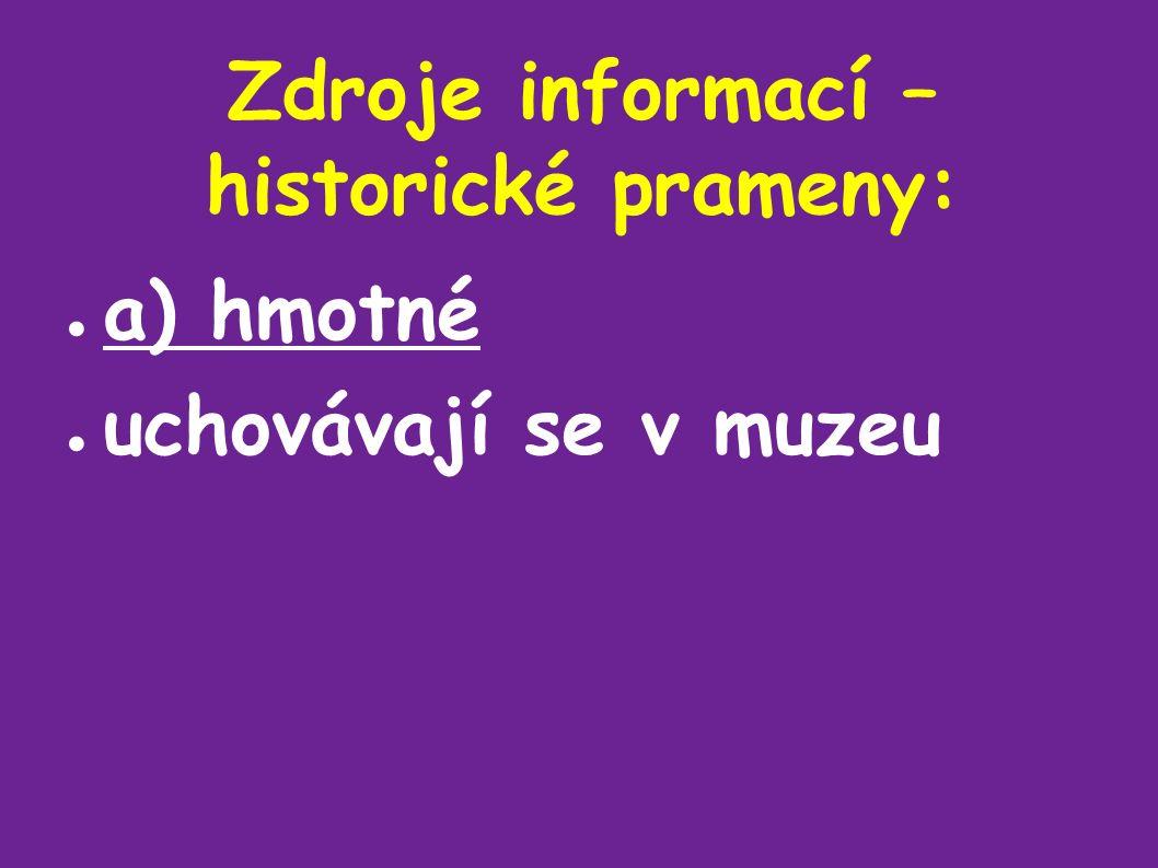 Zdroje informací – historické prameny: ● a) hmotné ● uchovávají se v muzeu