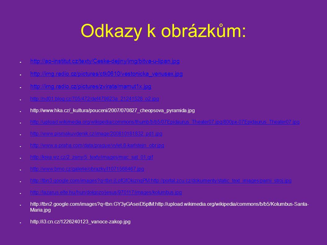 Odkazy k obrázkům: ● http://ao-institut.cz/texty/Ceske-dejiny/img/bitva-u-lipan.jpg http://ao-institut.cz/texty/Ceske-dejiny/img/bitva-u-lipan.jpg ● http://img.radio.cz/pictures/ctk0610/vestonicka_venusex.jpg http://img.radio.cz/pictures/ctk0610/vestonicka_venusex.jpg ● http://img.radio.cz/pictures/zvirata/mamut1x.jpg http://img.radio.cz/pictures/zvirata/mamut1x.jpg ● http://nd01.blog.cz/705/472/def479623a_21241528_o2.jpg http://nd01.blog.cz/705/472/def479623a_21241528_o2.jpg ● http://www.hka.cz/_kultura/pouceni/2007/070827_cheopsova_pyramida.jpg ● http://upload.wikimedia.org/wikipedia/commons/thumb/b/b5/07Epidaurus_Theater07.jpg/800px-07Epidaurus_Theater07.jpg http://upload.wikimedia.org/wikipedia/commons/thumb/b/b5/07Epidaurus_Theater07.jpg/800px-07Epidaurus_Theater07.jpg ● http://www.pismakuvdenik.cz/image/200810181832_pd1.jpg http://www.pismakuvdenik.cz/image/200810181832_pd1.jpg ● http://www.a-praha.com/data/prague/vylet-8-karlstejn_obr.jpg http://www.a-praha.com/data/prague/vylet-8-karlstejn_obr.jpg ● http://krea.wz.cz/2_zeny/5_texty/images/mac_sat_01.gif http://krea.wz.cz/2_zeny/5_texty/images/mac_sat_01.gif ● http://www.brno.cz/galerie/obrazky/l1071568467.jpg http://www.brno.cz/galerie/obrazky/l1071568467.jpg ● http://tbn3.google.com/images q=tbn:jLofGfOkiznqPM:http://portal.zcu.cz/dokumenty/static_text_images/parni_stroj.jpg http://tbn3.google.com/images q=tbn:jLofGfOkiznqPM:http://portal.zcu.cz/dokumenty/static_text_images/parni_stroj.jpg ● http://lazarus.elte.hu/hun/dolgozo/jesus/970117/images/kolumbus.jpg http://lazarus.elte.hu/hun/dolgozo/jesus/970117/images/kolumbus.jpg ● http://tbn2.google.com/images q=tbn:GY3yGAseiD5ptM:http://upload.wikimedia.org/wikipedia/commons/b/b5/Kolumbus-Santa- Maria.jpg ● http://i3.cn.cz/1226240123_vanoce-zakop.jpg