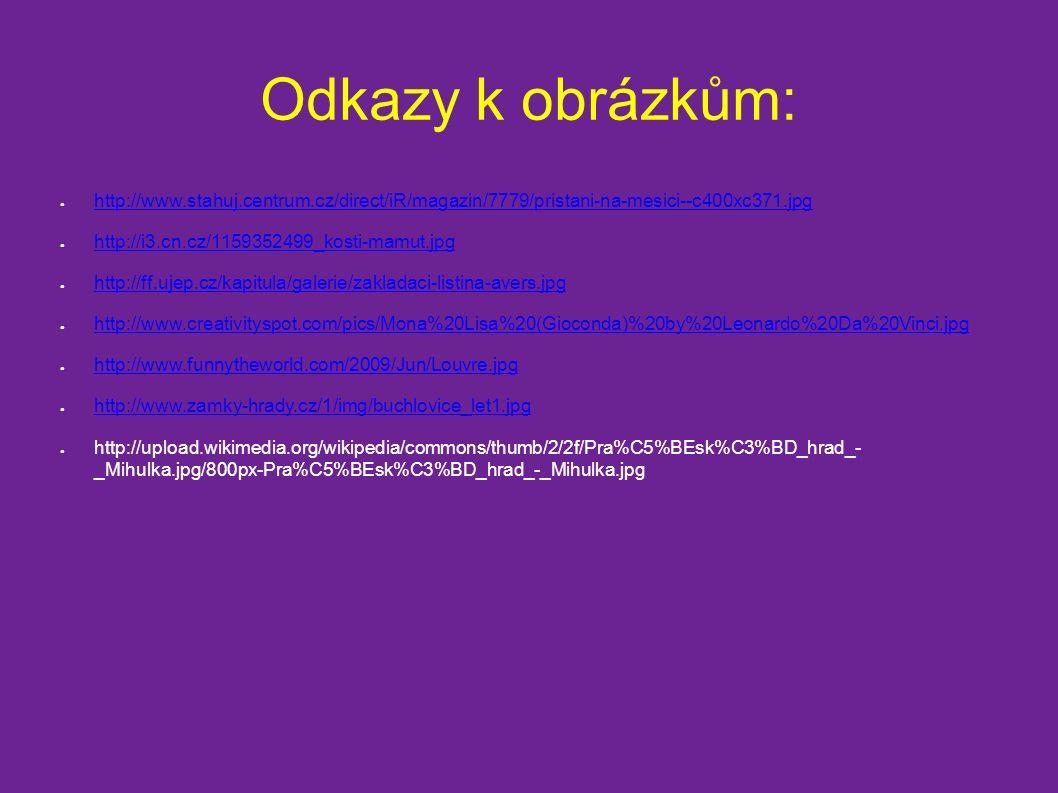 Odkazy k obrázkům: ● http://www.stahuj.centrum.cz/direct/iR/magazin/7779/pristani-na-mesici--c400xc371.jpg http://www.stahuj.centrum.cz/direct/iR/magazin/7779/pristani-na-mesici--c400xc371.jpg ● http://i3.cn.cz/1159352499_kosti-mamut.jpg http://i3.cn.cz/1159352499_kosti-mamut.jpg ● http://ff.ujep.cz/kapitula/galerie/zakladaci-listina-avers.jpg http://ff.ujep.cz/kapitula/galerie/zakladaci-listina-avers.jpg ● http://www.creativityspot.com/pics/Mona%20Lisa%20(Gioconda)%20by%20Leonardo%20Da%20Vinci.jpg http://www.creativityspot.com/pics/Mona%20Lisa%20(Gioconda)%20by%20Leonardo%20Da%20Vinci.jpg ● http://www.funnytheworld.com/2009/Jun/Louvre.jpg http://www.funnytheworld.com/2009/Jun/Louvre.jpg ● http://www.zamky-hrady.cz/1/img/buchlovice_let1.jpg http://www.zamky-hrady.cz/1/img/buchlovice_let1.jpg ● http://upload.wikimedia.org/wikipedia/commons/thumb/2/2f/Pra%C5%BEsk%C3%BD_hrad_- _Mihulka.jpg/800px-Pra%C5%BEsk%C3%BD_hrad_-_Mihulka.jpg