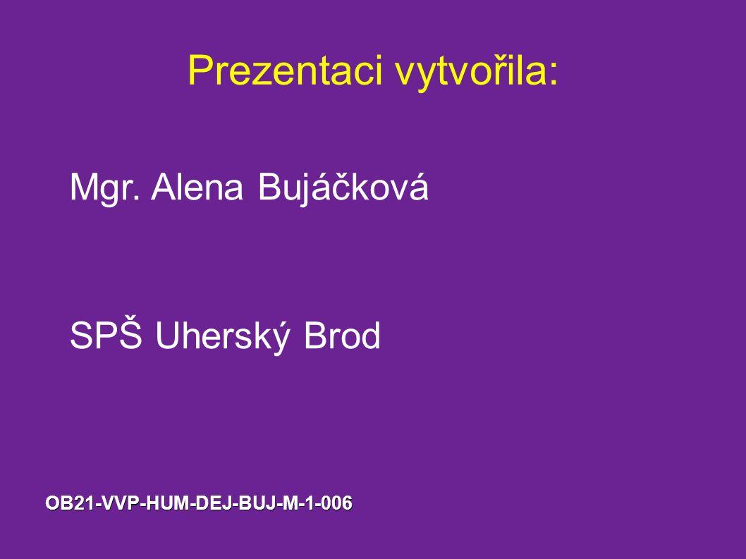 Prezentaci vytvořila: Mgr. Alena Bujáčková SPŠ Uherský BrodOB21-VVP-HUM-DEJ-BUJ-M-1-006