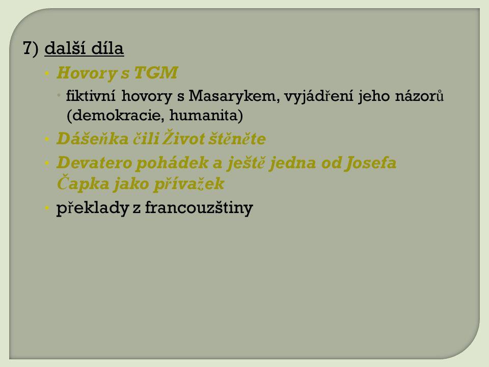 7) další díla Hovory s TGM  fiktivní hovory s Masarykem, vyjád ř ení jeho názor ů (demokracie, humanita) Dášeňka čili Život štěněte Devatero pohádek a ještě jedna od Josefa Čapka jako přívažek p ř eklady z francouzštiny