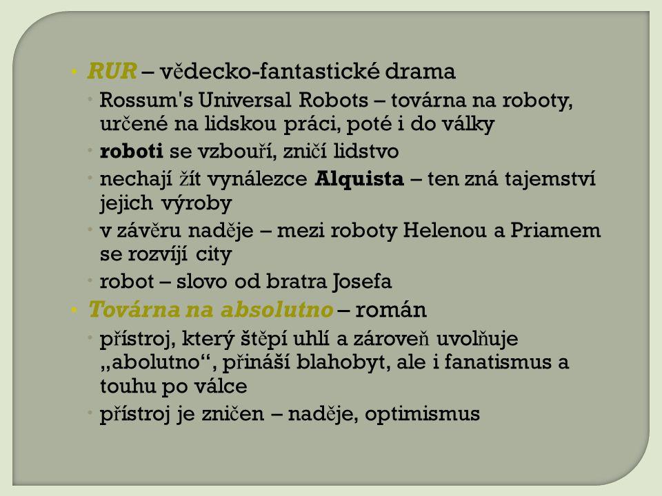 """RUR – v ě decko-fantastické drama  Rossum ʹ s Universal Robots – továrna na roboty, ur č ené na lidskou práci, poté i do války  roboti se vzbou ř í, zni č í lidstvo  nechají ž ít vynálezce Alquista – ten zná tajemství jejich výroby  v záv ě ru nad ě je – mezi roboty Helenou a Priamem se rozvíjí city  robot – slovo od bratra Josefa Továrna na absolutno – román  p ř ístroj, který št ě pí uhlí a zárove ň uvol ň uje """"abolutno , p ř ináší blahobyt, ale i fanatismus a touhu po válce  p ř ístroj je zni č en – nad ě je, optimismus"""