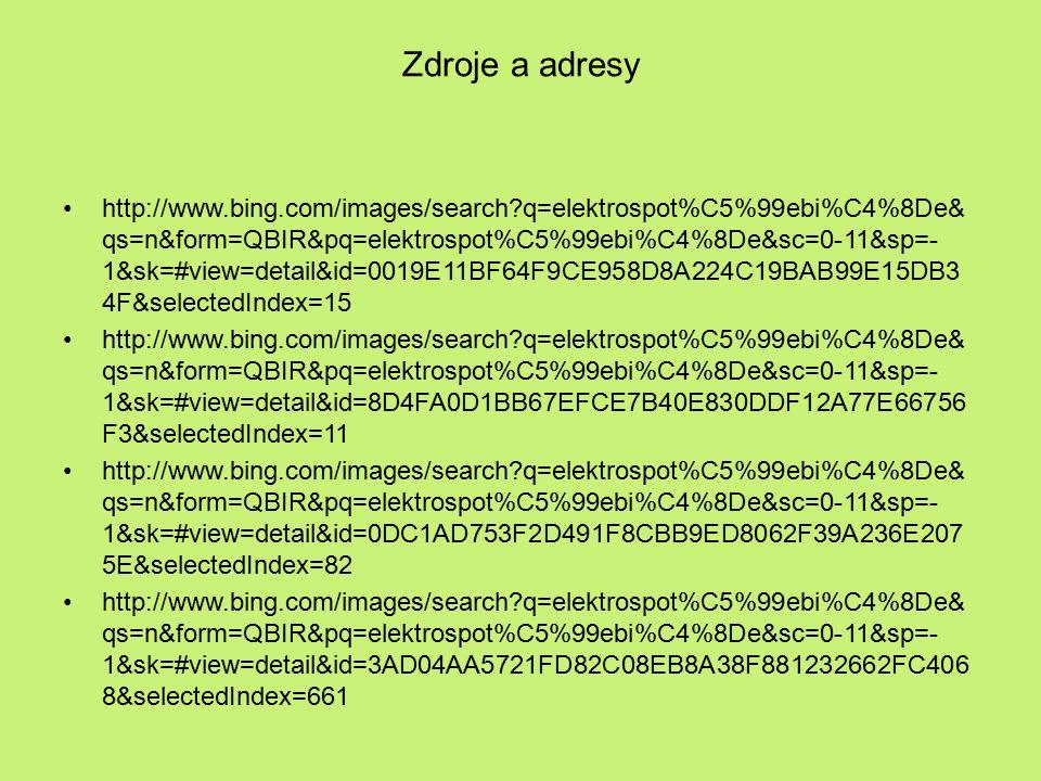 Zdroje a adresy http://www.bing.com/images/search q=elektrospot%C5%99ebi%C4%8De& qs=n&form=QBIR&pq=elektrospot%C5%99ebi%C4%8De&sc=0-11&sp=- 1&sk=#view=detail&id=0019E11BF64F9CE958D8A224C19BAB99E15DB3 4F&selectedIndex=15 http://www.bing.com/images/search q=elektrospot%C5%99ebi%C4%8De& qs=n&form=QBIR&pq=elektrospot%C5%99ebi%C4%8De&sc=0-11&sp=- 1&sk=#view=detail&id=8D4FA0D1BB67EFCE7B40E830DDF12A77E66756 F3&selectedIndex=11 http://www.bing.com/images/search q=elektrospot%C5%99ebi%C4%8De& qs=n&form=QBIR&pq=elektrospot%C5%99ebi%C4%8De&sc=0-11&sp=- 1&sk=#view=detail&id=0DC1AD753F2D491F8CBB9ED8062F39A236E207 5E&selectedIndex=82 http://www.bing.com/images/search q=elektrospot%C5%99ebi%C4%8De& qs=n&form=QBIR&pq=elektrospot%C5%99ebi%C4%8De&sc=0-11&sp=- 1&sk=#view=detail&id=3AD04AA5721FD82C08EB8A38F881232662FC406 8&selectedIndex=661