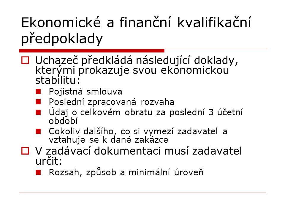 Ekonomické a finanční kvalifikační předpoklady  Uchazeč předkládá následující doklady, kterými prokazuje svou ekonomickou stabilitu: Pojistná smlouva Poslední zpracovaná rozvaha Údaj o celkovém obratu za poslední 3 účetní období Cokoliv dalšího, co si vymezí zadavatel a vztahuje se k dané zakázce  V zadávací dokumentaci musí zadavatel určit: Rozsah, způsob a minimální úroveň