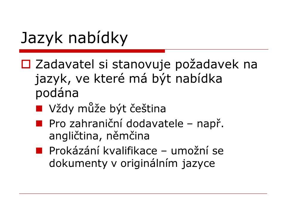 Jazyk nabídky  Zadavatel si stanovuje požadavek na jazyk, ve které má být nabídka podána Vždy může být čeština Pro zahraniční dodavatele – např.