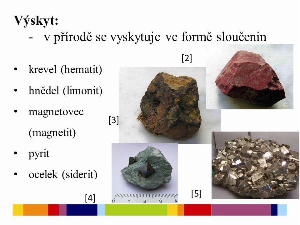 Výskyt: -v přírodě se vyskytuje ve formě sloučenin krevel (hematit) hnědel (limonit) magnetovec (magnetit) pyrit ocelek (siderit) [2] [3] [4] [5]