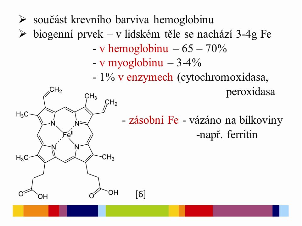  součást krevního barviva hemoglobinu  biogenní prvek – v lidském těle se nachází 3-4g Fe - v hemoglobinu – 65 – 70% - v myoglobinu – 3-4% - 1% v enzymech (cytochromoxidasa, peroxidasa - zásobní Fe - vázáno na bílkoviny -např.