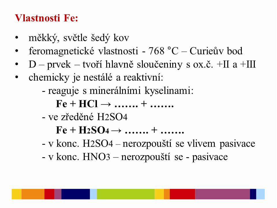Vlastnosti Fe: měkký, světle šedý kov feromagnetické vlastnosti - 768 °C – Curieův bod D – prvek – tvoří hlavně sloučeniny s ox.č. +II a +III chemicky