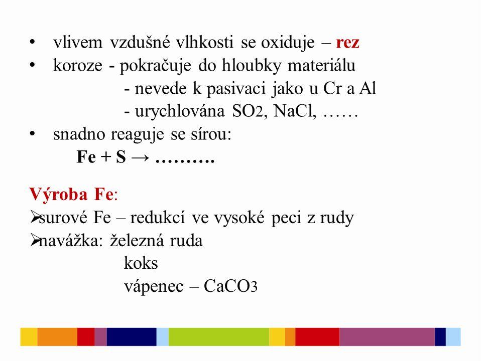 vlivem vzdušné vlhkosti se oxiduje – rez koroze - pokračuje do hloubky materiálu - nevede k pasivaci jako u Cr a Al - urychlována SO 2, NaCl, …… snadno reaguje se sírou: Fe + S → ……….