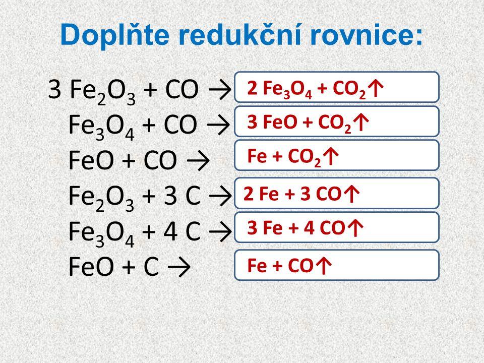 Doplňte redukční rovnice: 3 Fe 2 O 3 + CO → Fe 3 O 4 + CO → FeO + CO → Fe 2 O 3 + 3 C → Fe 3 O 4 + 4 C → FeO + C → 2 Fe 3 O 4 + CO 2 ↑ 3 FeO + CO 2 ↑ Fe + CO 2 ↑ 2 Fe + 3 CO↑ 3 Fe + 4 CO↑ Fe + CO↑
