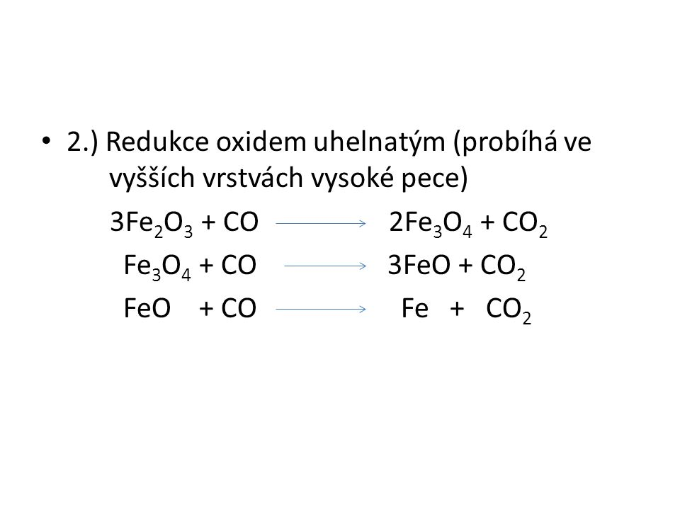 2.) Redukce oxidem uhelnatým (probíhá ve vyšších vrstvách vysoké pece) 3Fe 2 O 3 + CO 2Fe 3 O 4 + CO 2 Fe 3 O 4 + CO 3FeO + CO 2 FeO + CO Fe + CO 2