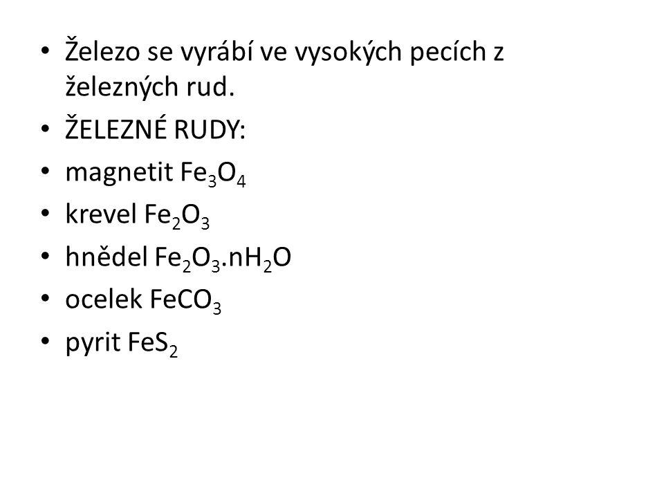Železo se vyrábí ve vysokých pecích z železných rud. ŽELEZNÉ RUDY: magnetit Fe 3 O 4 krevel Fe 2 O 3 hnědel Fe 2 O 3.nH 2 O ocelek FeCO 3 pyrit FeS 2
