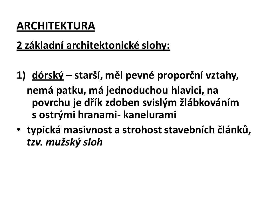 ARCHITEKTURA 2 základní architektonické slohy: 1)dórský – starší, měl pevné proporční vztahy, nemá patku, má jednoduchou hlavici, na povrchu je dřík zdoben svislým žlábkováním s ostrými hranami- kanelurami typická masivnost a strohost stavebních článků, tzv.