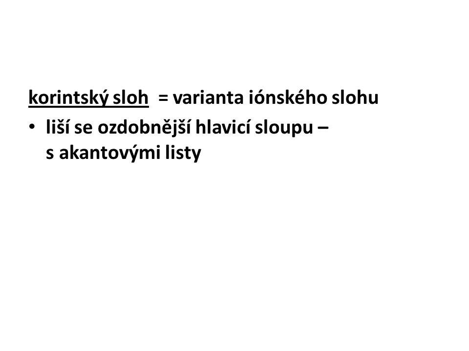 korintský sloh = varianta iónského slohu liší se ozdobnější hlavicí sloupu – s akantovými listy