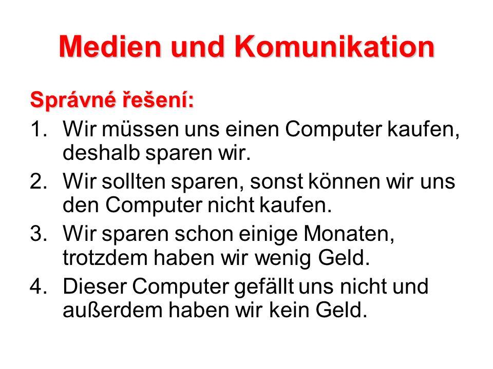 Medien und Komunikation Správné řešení: 1.Wir müssen uns einen Computer kaufen, deshalb sparen wir.