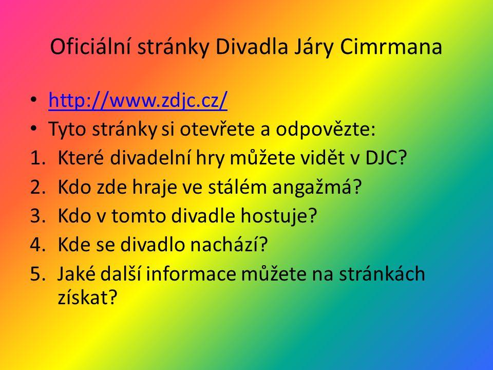 Oficiální stránky Divadla Járy Cimrmana http://www.zdjc.cz/ Tyto stránky si otevřete a odpovězte: 1.Které divadelní hry můžete vidět v DJC? 2.Kdo zde