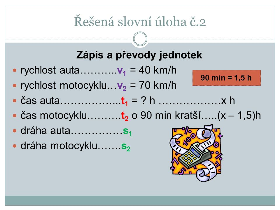 Zápis a převody jednotek rychlost auta………..v 1 = 40 km/h rychlost motocyklu…v 2 = 70 km/h čas auta……………...t 1 = ? h ………………x h čas motocyklu……….t 2 o 9