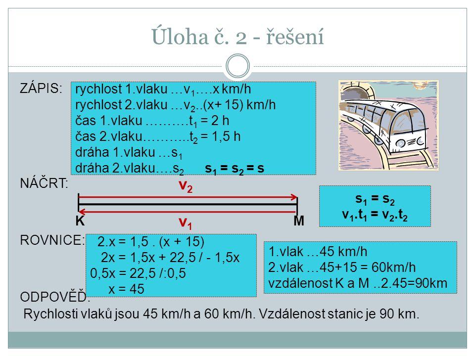 Úloha č. 2 - řešení ZÁPIS: NÁČRT: ROVNICE: ODPOVĚĎ: Rychlosti vlaků jsou 45 km/h a 60 km/h. Vzdálenost stanic je 90 km. rychlost 1.vlaku …v 1 ….x km/h