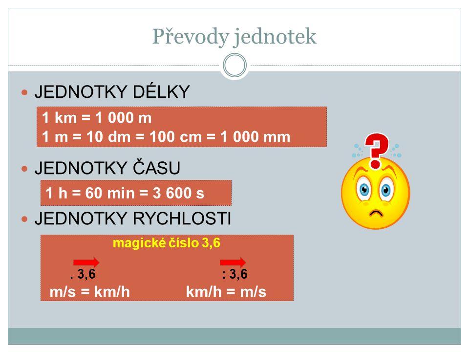 Převody jednotek JEDNOTKY DÉLKY JEDNOTKY ČASU JEDNOTKY RYCHLOSTI 1 h = 60 min = 3 600 s 1 km = 1 000 m 1 m = 10 dm = 100 cm = 1 000 mm magické číslo 3