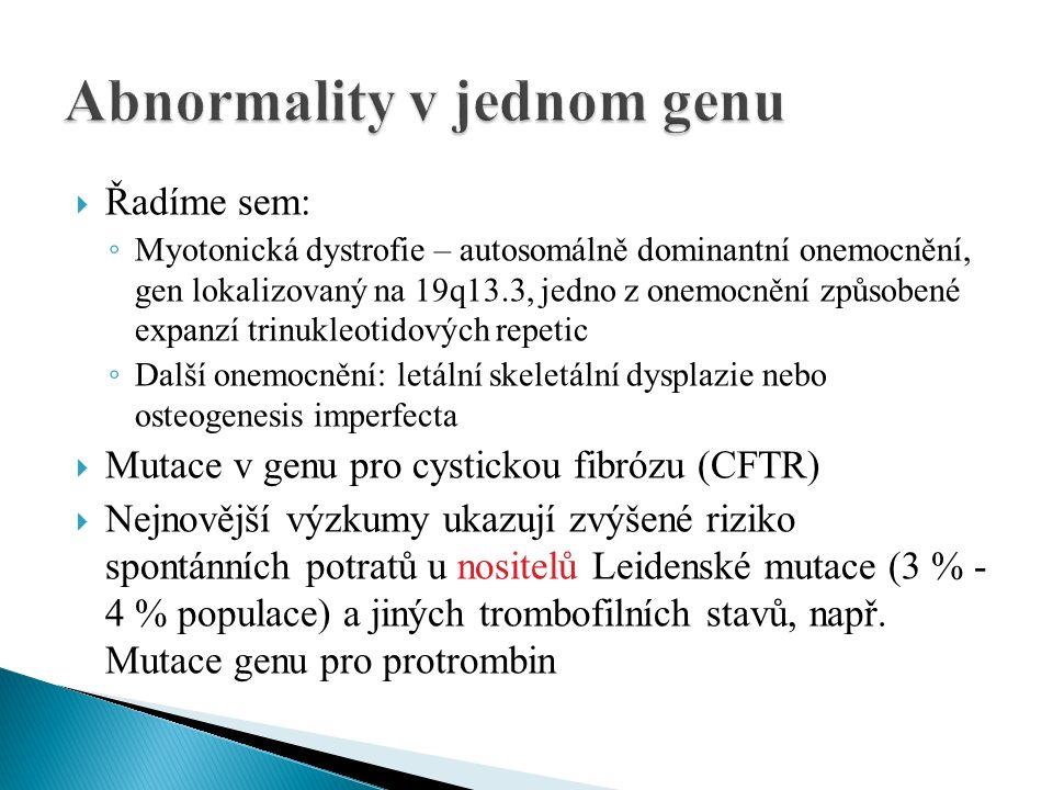  Řadíme sem: ◦ Myotonická dystrofie – autosomálně dominantní onemocnění, gen lokalizovaný na 19q13.3, jedno z onemocnění způsobené expanzí trinukleotidových repetic ◦ Další onemocnění: letální skeletální dysplazie nebo osteogenesis imperfecta  Mutace v genu pro cystickou fibrózu (CFTR)  Nejnovější výzkumy ukazují zvýšené riziko spontánních potratů u nositelů Leidenské mutace (3 % - 4 % populace) a jiných trombofilních stavů, např.