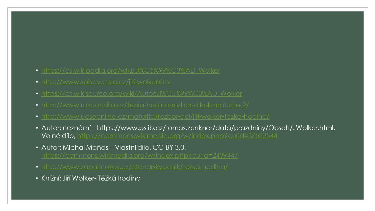 https://cs.wikipedia.org/wiki/Ji%C5%99%C3%AD_Wolker http://www.spisovatele.cz/jiri-wolker#cv https://cs.wikisource.org/wiki/Autor:Ji%C5%99%C3%AD_Wolker http://www.rozbor-dila.cz/tezka-hodina-rozbor-dila-k-maturite-2/ http://www.ucseonline.cz/maturita/rozbor-del/jiri-wolker-tezka-hodina/ Autor: neznámí – https://www.pslib.cz/tomas.zenkner/data/prazdniny/Obsah/JWolker.html, Volné dílo, https://commons.wikimedia.org/w/index.php curid=37523544https://commons.wikimedia.org/w/index.php curid=37523544 Autor: Michal Maňas – Vlastní dílo, CC BY 3.0, https://commons.wikimedia.org/w/index.php curid=2439447 https://commons.wikimedia.org/w/index.php curid=2439447 http://www.zapnimozek.cz/ctenarskydenik/tezka-hodina/ Knižní: Jiří Wolker- Těžká hodina