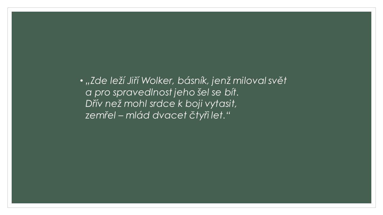 """""""Zde leží Jiří Wolker, básník, jenž miloval svět a pro spravedlnost jeho šel se bít. Dřív než mohl srdce k boji vytasit, zemřel – mlád dvacet čtyři le"""