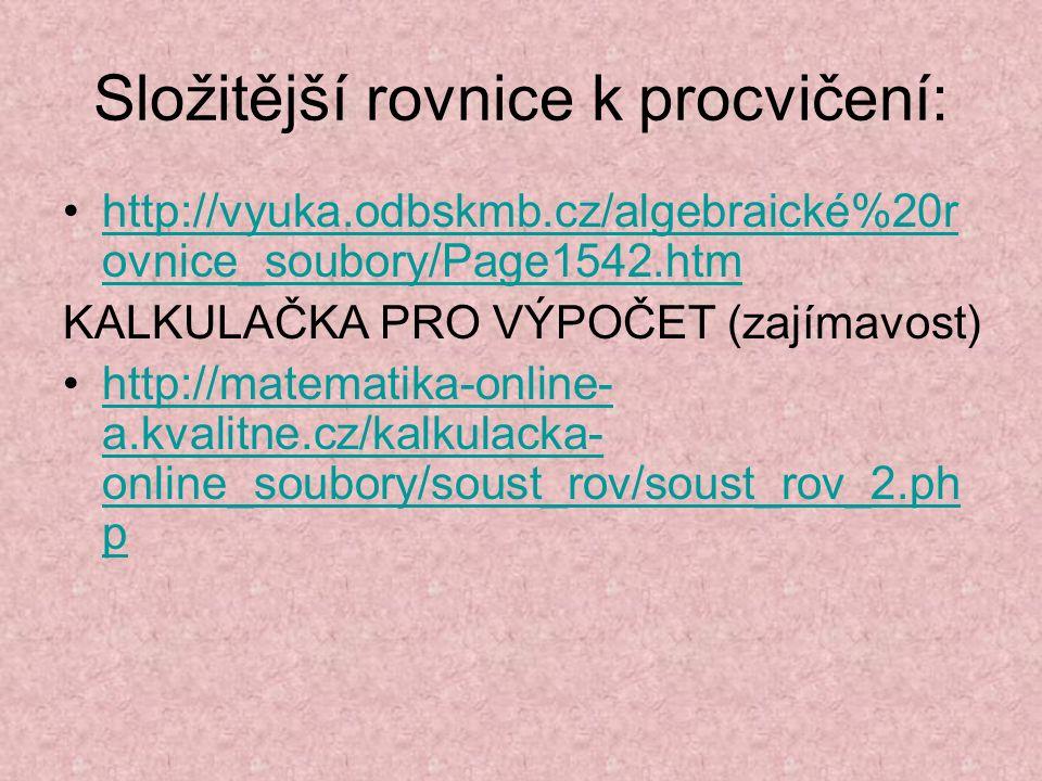 Složitější rovnice k procvičení: http://vyuka.odbskmb.cz/algebraické%20r ovnice_soubory/Page1542.htmhttp://vyuka.odbskmb.cz/algebraické%20r ovnice_sou