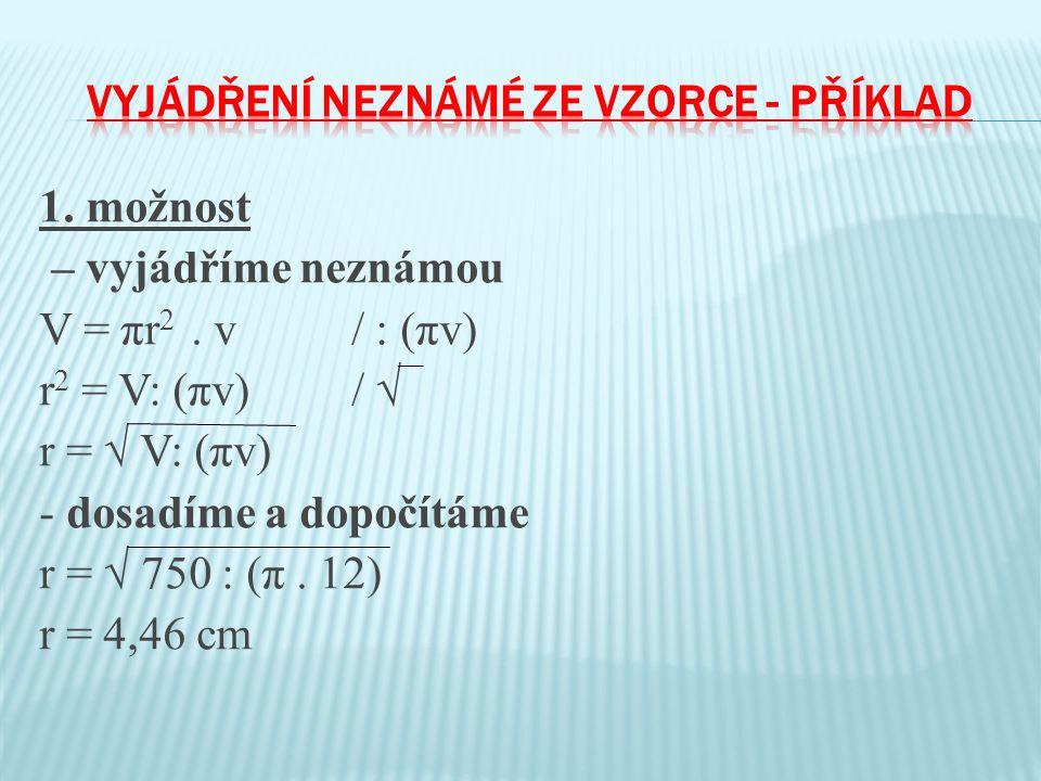 1. možnost – vyjádříme neznámou V = πr 2. v/ : (πv) r 2 = V: (πv)/ √ r = √ V: (πv) - dosadíme a dopočítáme r = √ 750 : (π. 12) r = 4,46 cm