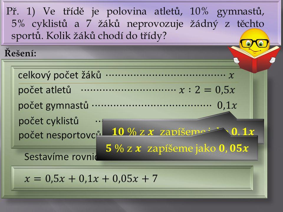 Př. 1) Ve třídě je polovina atletů, 10% gymnastů, 5% cyklistů a 7 žáků neprovozuje žádný z těchto sportů. Kolik žáků chodí do třídy? Řešení: počet atl