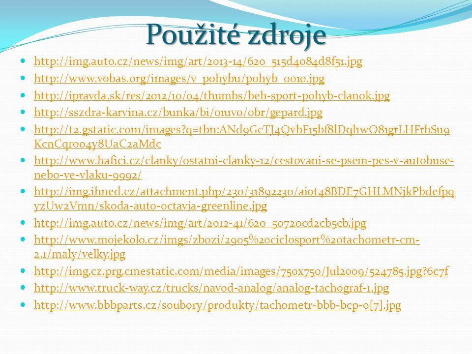 Použité zdroje http://img.auto.cz/news/img/art/2013-14/620_515d4084d8f51.jpg http://www.vobas.org/images/v_pohybu/pohyb_0010.jpg http://ipravda.sk/res/2012/10/04/thumbs/beh-sport-pohyb-clanok.jpg http://sszdra-karvina.cz/bunka/bi/01uvo/obr/gepard.jpg http://t2.gstatic.com/images q=tbn:ANd9GcTJ4QvbF15bf8lDql1wO81grLHFrbSu9 KcnCqr0o4y8UaC2aMdc http://t2.gstatic.com/images q=tbn:ANd9GcTJ4QvbF15bf8lDql1wO81grLHFrbSu9 KcnCqr0o4y8UaC2aMdc http://www.hafici.cz/clanky/ostatni-clanky-12/cestovani-se-psem-pes-v-autobuse- nebo-ve-vlaku-9992/ http://www.hafici.cz/clanky/ostatni-clanky-12/cestovani-se-psem-pes-v-autobuse- nebo-ve-vlaku-9992/ http://img.ihned.cz/attachment.php/230/31892230/aiot48BDE7GHLMNjkPbdefpq yzUw2Vmn/skoda-auto-octavia-greenline.jpg http://img.ihned.cz/attachment.php/230/31892230/aiot48BDE7GHLMNjkPbdefpq yzUw2Vmn/skoda-auto-octavia-greenline.jpg http://img.auto.cz/news/img/art/2012-41/620_50720cd2cb5cb.jpg http://www.mojekolo.cz/imgs/zbozi/2905%20ciclosport%20tachometr-cm- 2.1/maly/velky.jpg http://www.mojekolo.cz/imgs/zbozi/2905%20ciclosport%20tachometr-cm- 2.1/maly/velky.jpg http://img.cz.prg.cmestatic.com/media/images/750x750/Jul2009/524785.jpg 6c7f http://www.truck-way.cz/trucks/navod-analog/analog-tachograf-1.jpg http://www.bbbparts.cz/soubory/produkty/tachometr-bbb-bcp-0[7].jpg