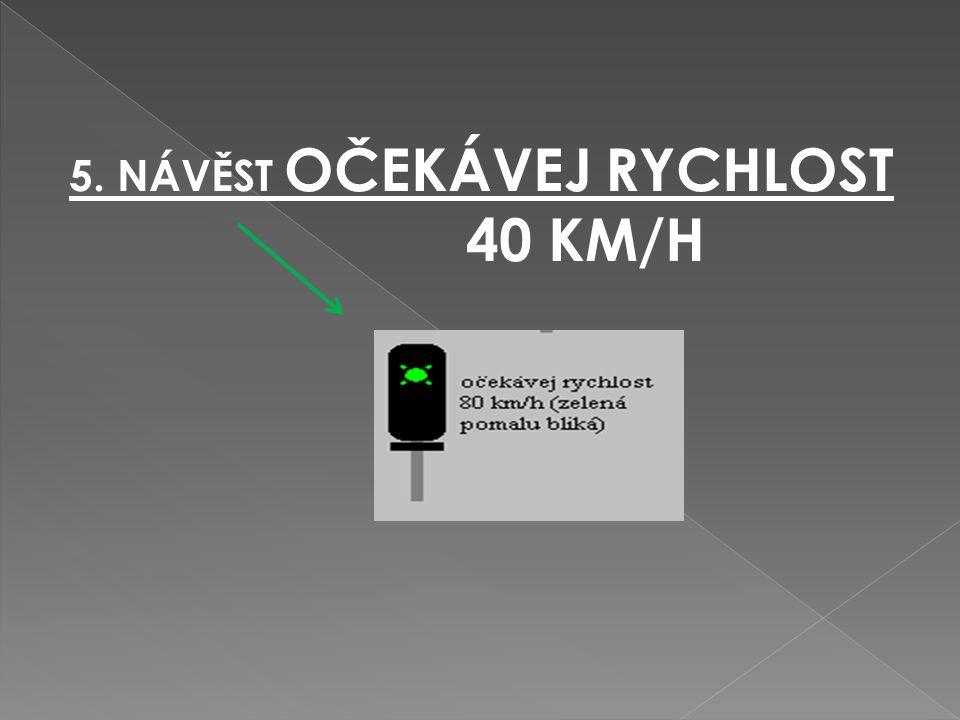 5. NÁVĚST OČEKÁVEJ RYCHLOST5. NÁVĚST OČEKÁVEJ RYCHLOST 40 KM/H