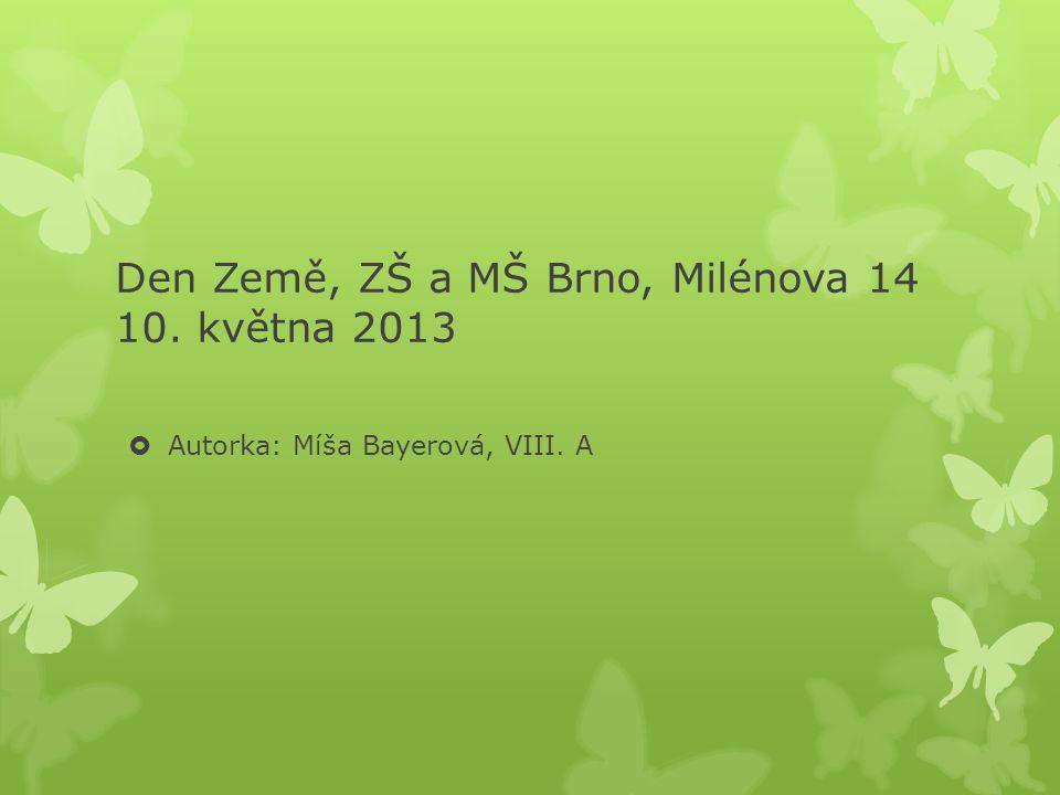 Den Země, ZŠ a MŠ Brno, Milénova 14 10. května 2013  Autorka: Míša Bayerová, VIII. A