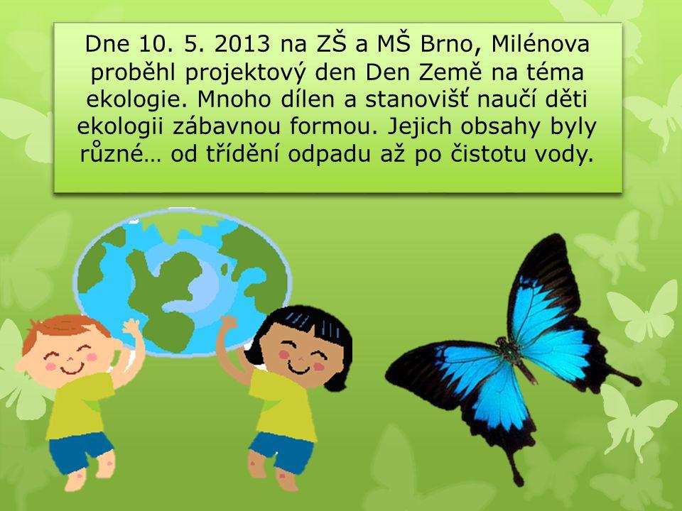 Dne 10. 5. 2013 na ZŠ a MŠ Brno, Milénova proběhl projektový den Den Země na téma ekologie. Mnoho dílen a stanovišť naučí děti ekologii zábavnou formo