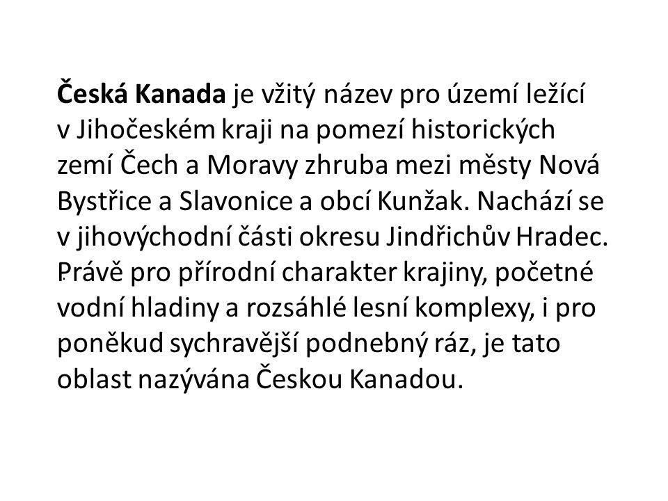 Česká Kanada je vžitý název pro území ležící v Jihočeském kraji na pomezí historických zemí Čech a Moravy zhruba mezi městy Nová Bystřice a Slavonice a obcí Kunžak.