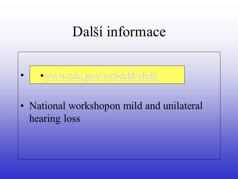 Další informace www.cdc.gov/ncbddd/ehdi/ National workshopon mild and unilateral hearing loss www.cdc.gov/ncbddd/ehdi/