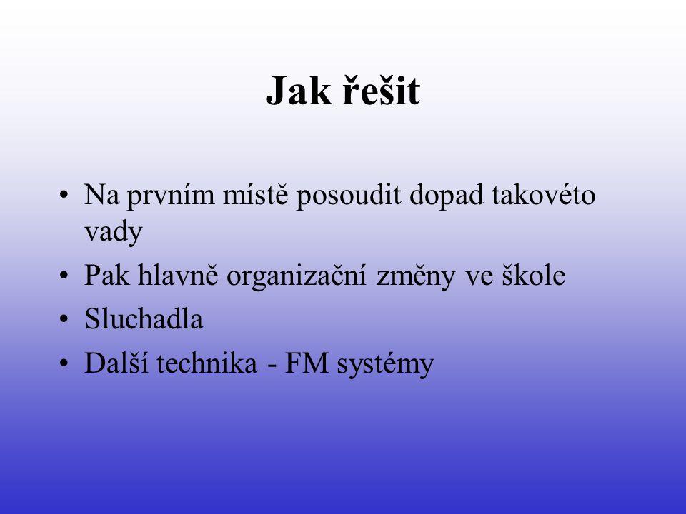 Jak řešit Na prvním místě posoudit dopad takovéto vady Pak hlavně organizační změny ve škole Sluchadla Další technika - FM systémy