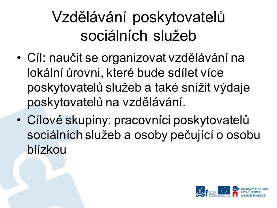 Vzdělávání poskytovatelů sociálních služeb Cíl: naučit se organizovat vzdělávání na lokální úrovni, které bude sdílet více poskytovatelů služeb a také snížit výdaje poskytovatelů na vzdělávání.