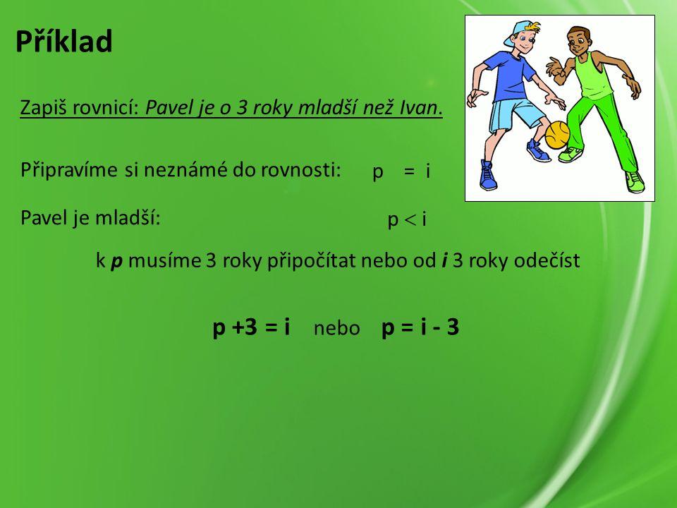 p = i Příklad Zapiš rovnicí: Pavel je o 3 roky mladší než Ivan.