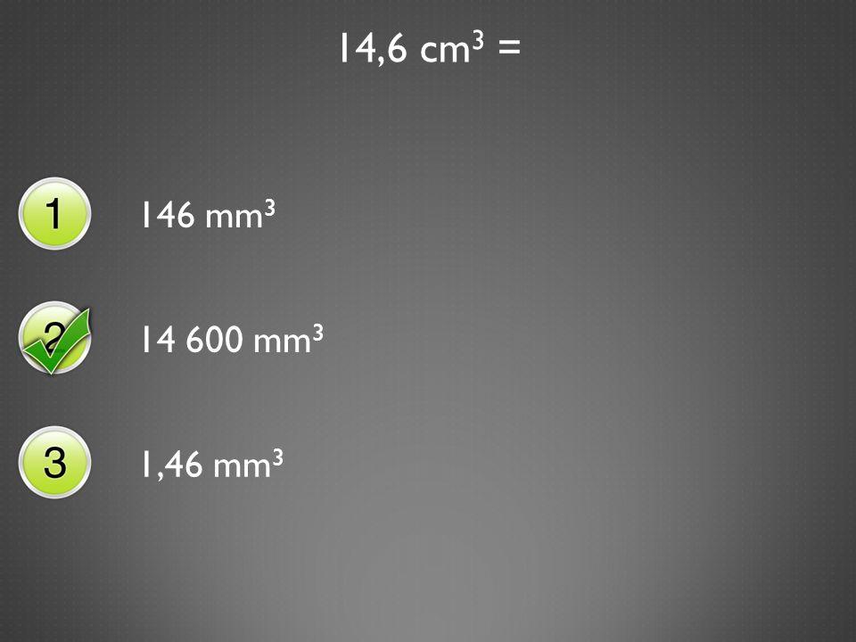 14,6 cm 3 = 146 mm 3 14 600 mm 3 1,46 mm 3
