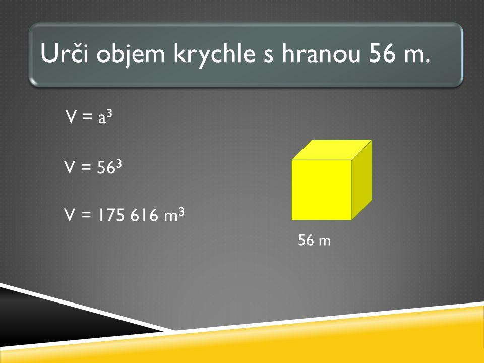 V = a 3 V = 56 3 V = 175 616 m 3 Urči objem krychle s hranou 56 m. 56 m