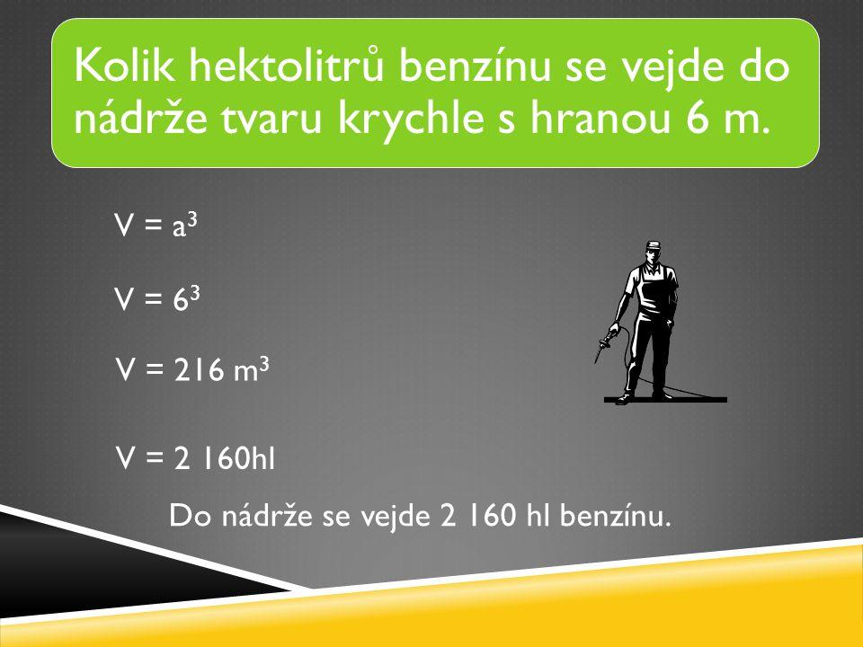 V = a 3 V = 6 3 V = 216 m 3 Kolik hektolitrů benzínu se vejde do nádrže tvaru krychle s hranou 6 m.