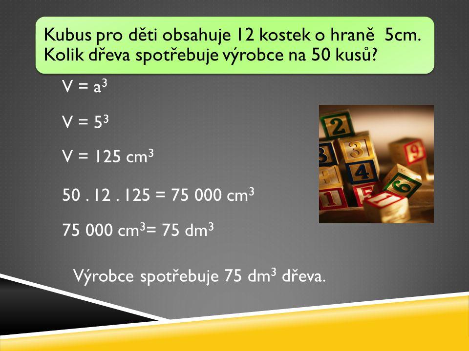 V = a 3 V = 5 3 V = 125 cm 3 Kubus pro děti obsahuje 12 kostek o hraně 5cm.
