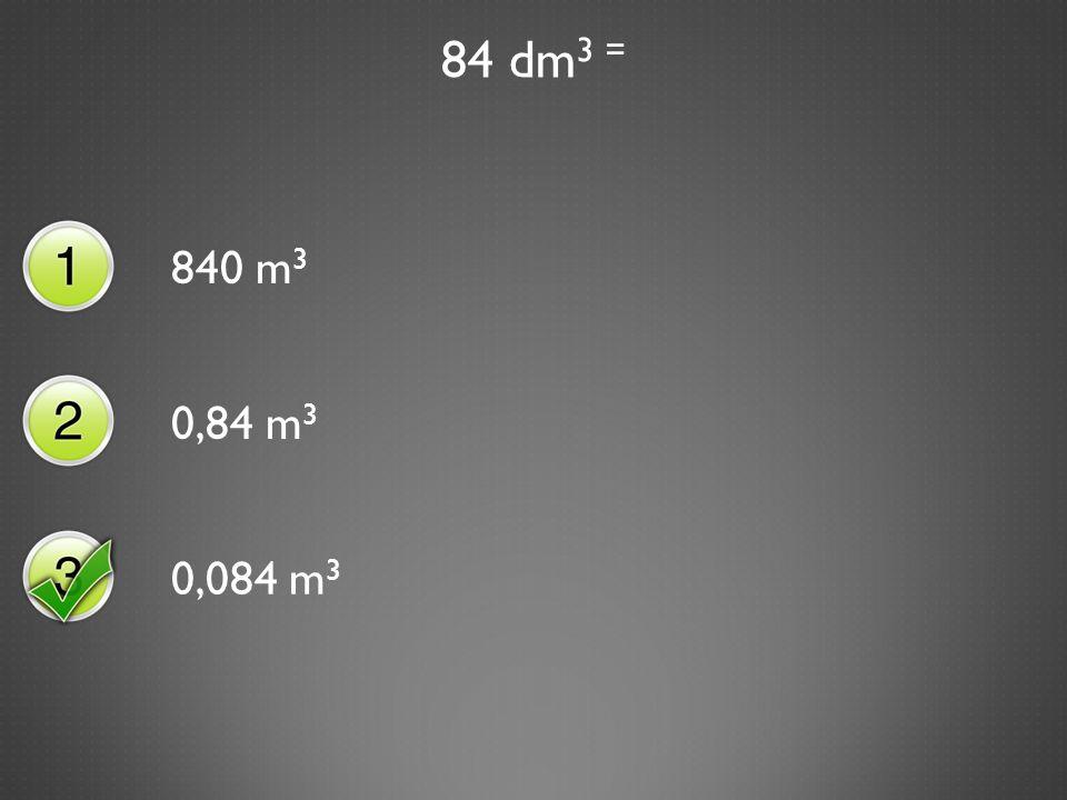 84 dm 3 = 840 m 3 0,84 m 3 0,084 m 3