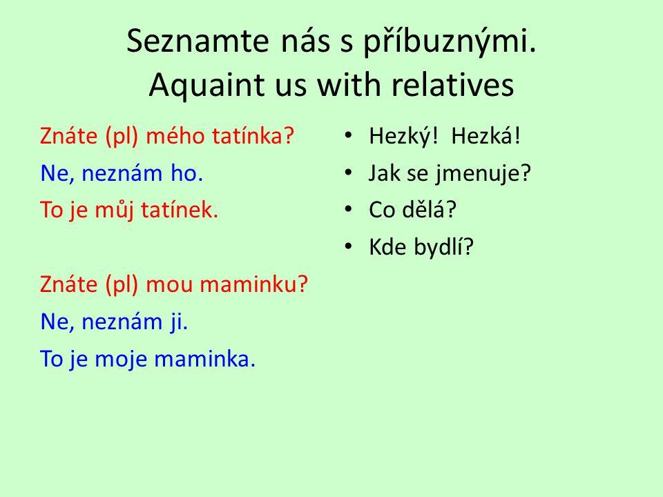 Seznamte nás s příbuznými. Aquaint us with relatives Znáte (pl) mého tatínka.
