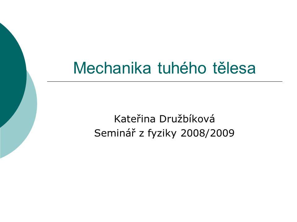 Mechanika tuhého tělesa Kateřina Družbíková Seminář z fyziky 2008/2009
